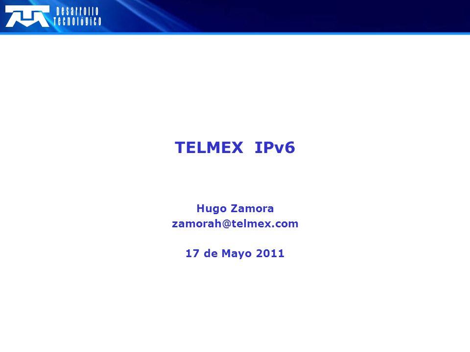 TELMEX IPv6 Hugo Zamora zamorah@telmex.com 17 de Mayo 2011