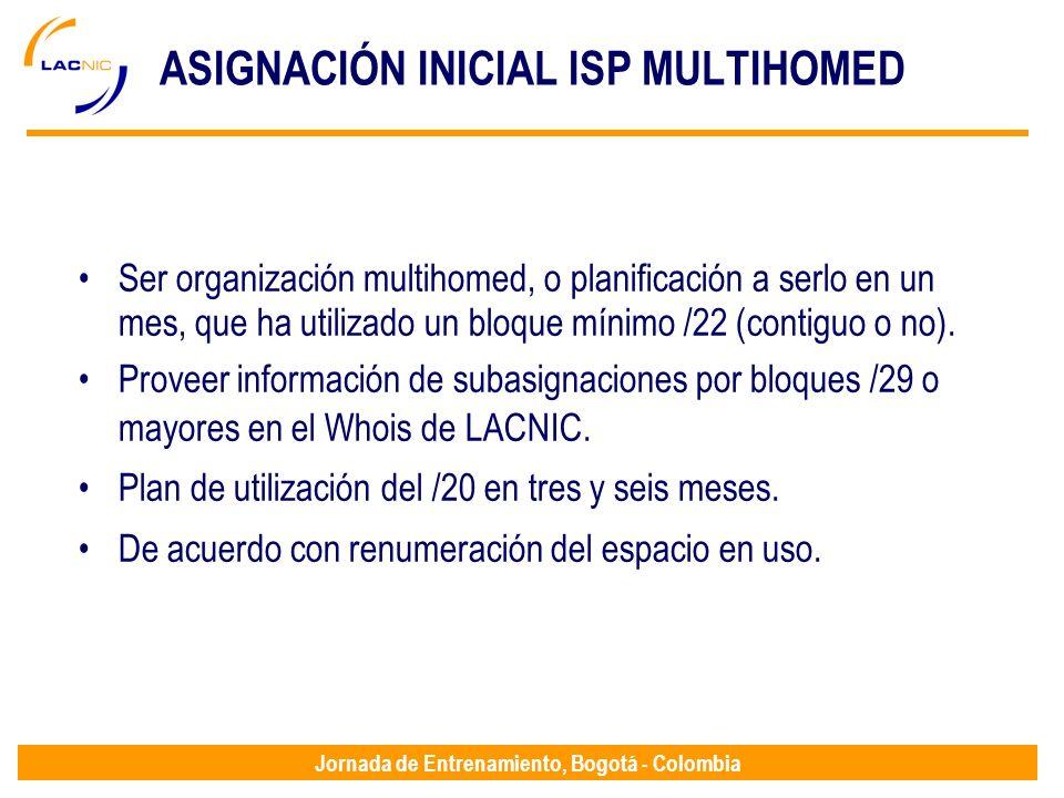 Jornada de Entrenamiento, Bogotá - Colombia ASIGNACIÓN INICIAL ISP MULTIHOMED Ser organización multihomed, o planificación a serlo en un mes, que ha u