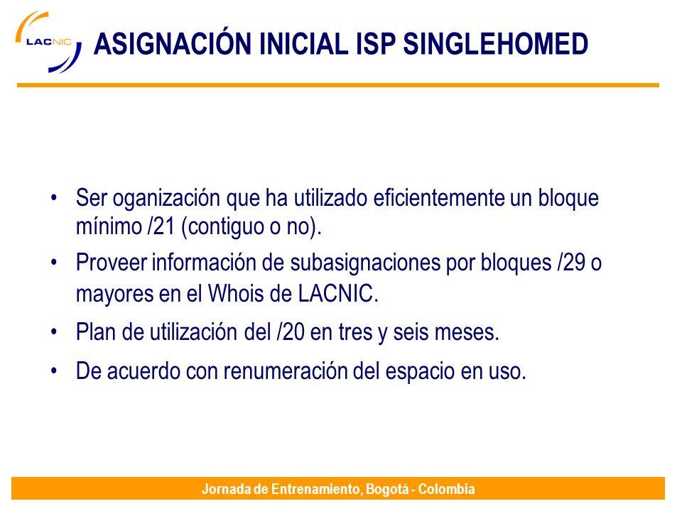Jornada de Entrenamiento, Bogotá - Colombia ASIGNACIÓN INICIAL ISP SINGLEHOMED Ser oganización que ha utilizado eficientemente un bloque mínimo /21 (c