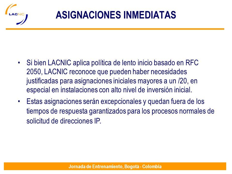 Jornada de Entrenamiento, Bogotá - Colombia ASIGNACIONES INMEDIATAS Si bien LACNIC aplica política de lento inicio basado en RFC 2050, LACNIC reconoce