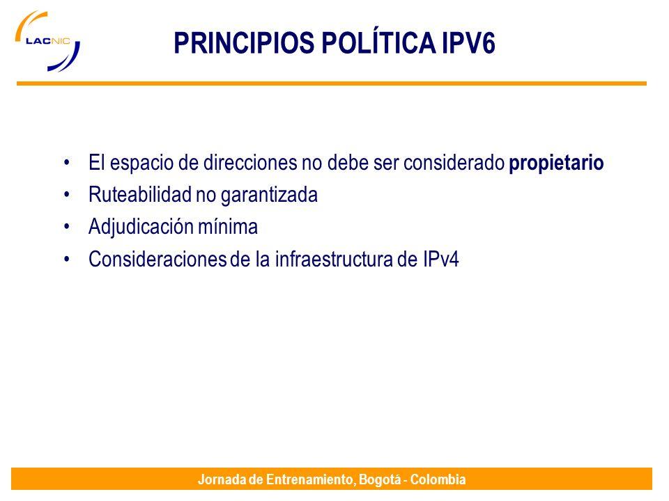 Jornada de Entrenamiento, Bogotá - Colombia PRINCIPIOS POLÍTICA IPV6 El espacio de direcciones no debe ser considerado propietario Ruteabilidad no gar