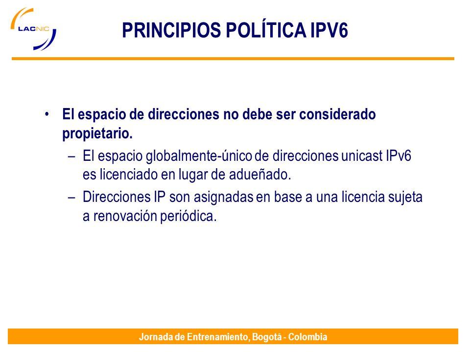 Jornada de Entrenamiento, Bogotá - Colombia PRINCIPIOS POLÍTICA IPV6 El espacio de direcciones no debe ser considerado propietario. –El espacio global