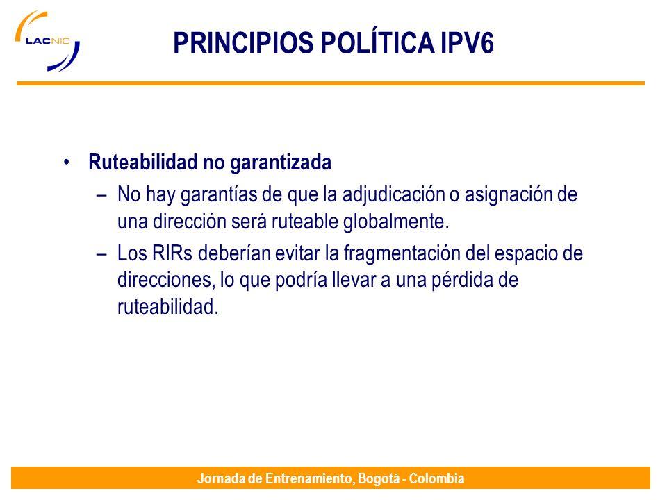 Jornada de Entrenamiento, Bogotá - Colombia PRINCIPIOS POLÍTICA IPV6 Ruteabilidad no garantizada –No hay garantías de que la adjudicación o asignación