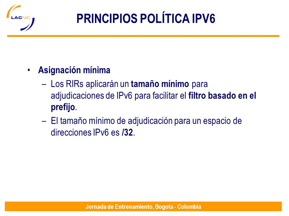 Jornada de Entrenamiento, Bogotá - Colombia PRINCIPIOS POLÍTICA IPV6 Asignación mínima –Los RIRs aplicarán un tamaño mínimo para adjudicaciones de IPv