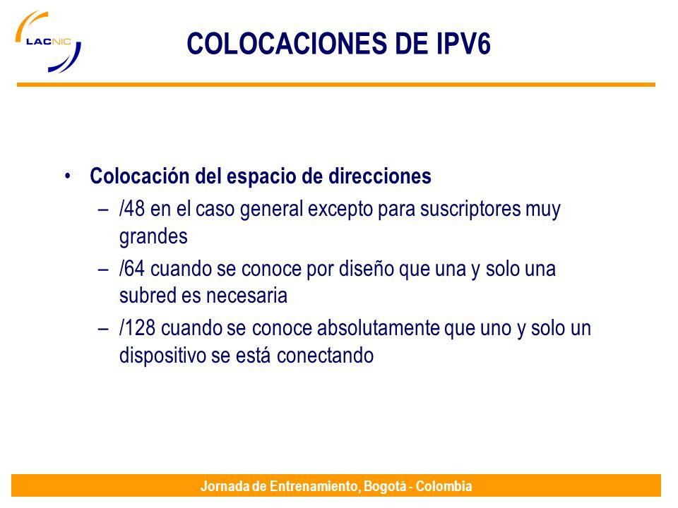 Jornada de Entrenamiento, Bogotá - Colombia COLOCACIONES DE IPV6 Colocación del espacio de direcciones –/48 en el caso general excepto para suscriptor