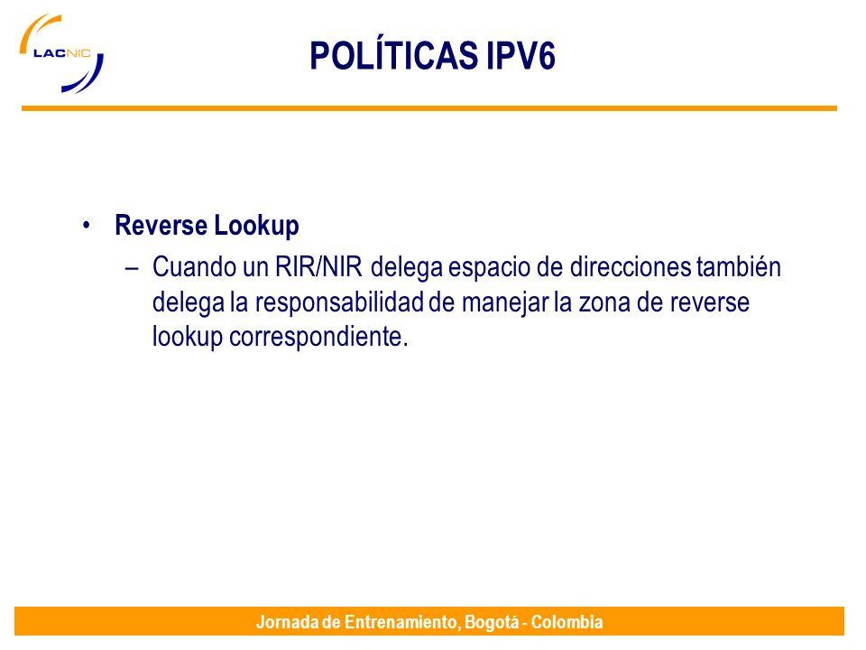 Jornada de Entrenamiento, Bogotá - Colombia POLÍTICAS IPV6 Reverse Lookup –Cuando un RIR/NIR delega espacio de direcciones también delega la responsab