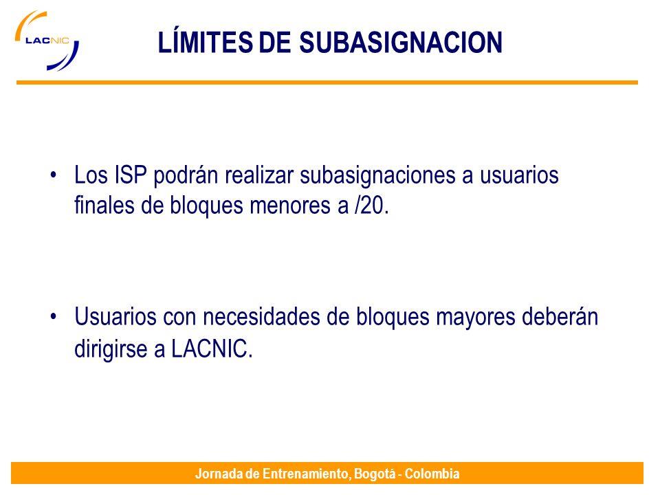 Jornada de Entrenamiento, Bogotá - Colombia LÍMITES DE SUBASIGNACION Los ISP podrán realizar subasignaciones a usuarios finales de bloques menores a /