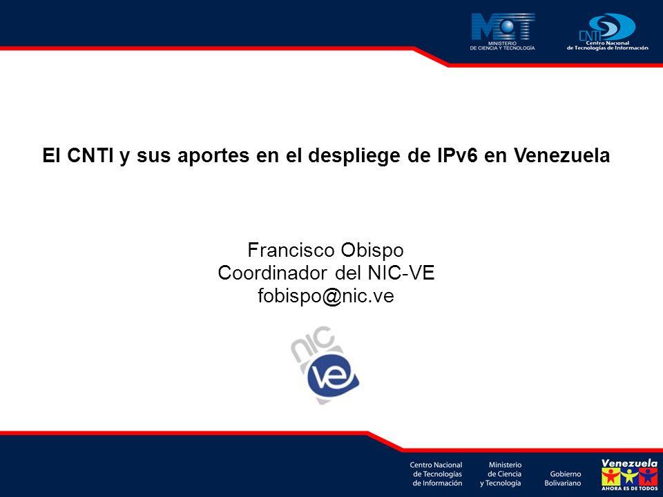 El CNTI y sus aportes en el despliege de IPv6 en Venezuela Francisco Obispo Coordinador del NIC-VE fobispo@nic.ve