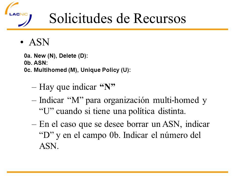 Solicitudes de Recursos ASN 0a. New (N), Delete (D): 0b. ASN: 0c. Multihomed (M), Unique Policy (U): –Hay que indicar N –Indicar M para organización m