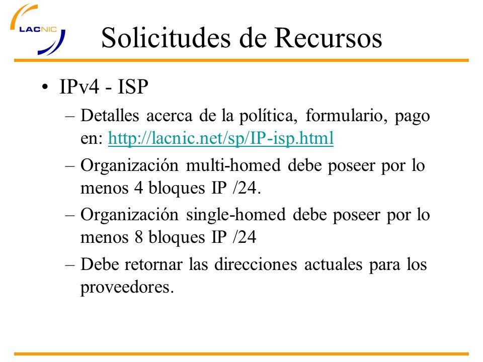 Solicitudes de Recursos IPv4 - ISP –Detalles acerca de la política, formulario, pago en: http://lacnic.net/sp/IP-isp.htmlhttp://lacnic.net/sp/IP-isp.html –Organización multi-homed debe poseer por lo menos 4 bloques IP /24.