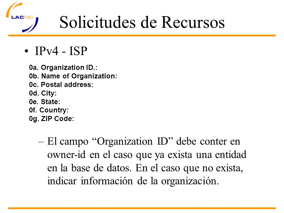 Solicitudes de Recursos IPv4 - ISP 0a. Organization ID.: 0b. Name of Organization: 0c. Postal address: 0d. City: 0e. State: 0f. Country: 0g. ZIP Code: