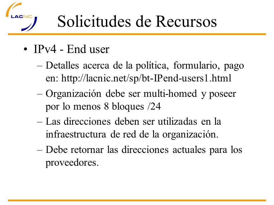 Solicitudes de Recursos IPv4 - End user –Detalles acerca de la política, formulario, pago en: http://lacnic.net/sp/bt-IPend-users1.html –Organización debe ser multi-homed y poseer por lo menos 8 bloques /24 –Las direcciones deben ser utilizadas en la infraestructura de red de la organización.