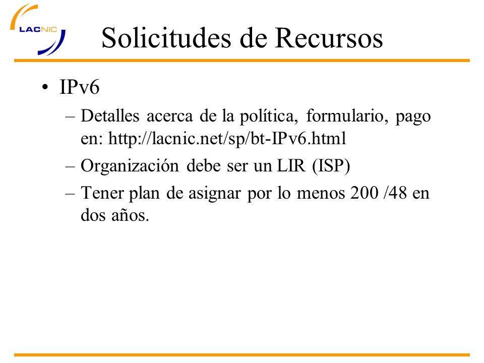 Solicitudes de Recursos IPv6 –Detalles acerca de la política, formulario, pago en: http://lacnic.net/sp/bt-IPv6.html –Organización debe ser un LIR (ISP) –Tener plan de asignar por lo menos 200 /48 en dos años.