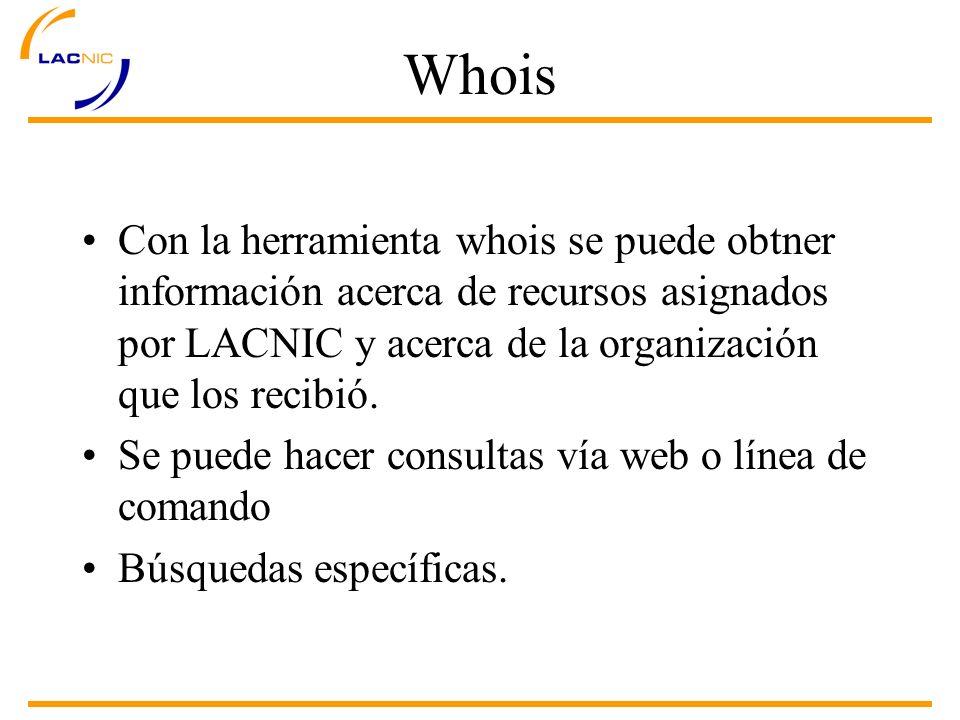 Whois Con la herramienta whois se puede obtner información acerca de recursos asignados por LACNIC y acerca de la organización que los recibió.