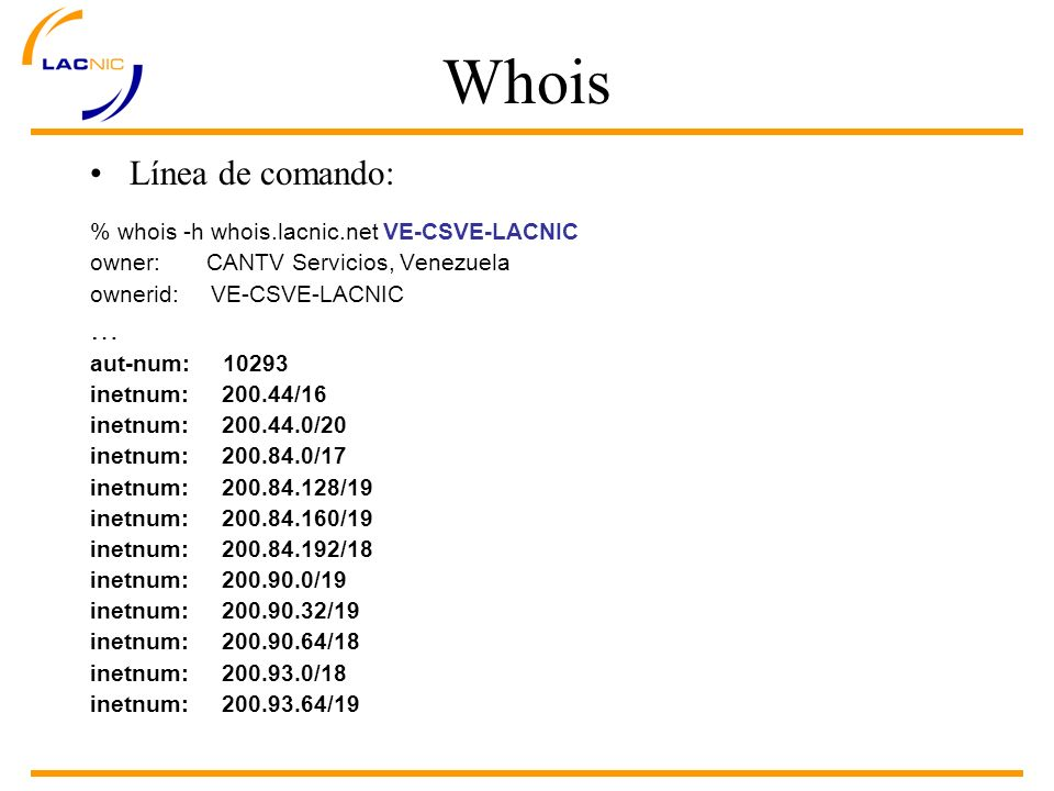 Whois Línea de comando: % whois -h whois.lacnic.net VE-CSVE-LACNIC owner: CANTV Servicios, Venezuela ownerid: VE-CSVE-LACNIC … aut-num: 10293 inetnum: 200.44/16 inetnum: 200.44.0/20 inetnum: 200.84.0/17 inetnum: 200.84.128/19 inetnum: 200.84.160/19 inetnum: 200.84.192/18 inetnum: 200.90.0/19 inetnum: 200.90.32/19 inetnum: 200.90.64/18 inetnum: 200.93.0/18 inetnum: 200.93.64/19