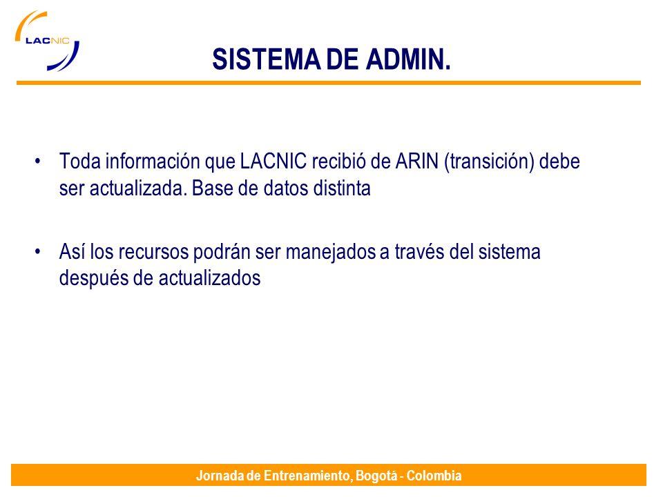 Jornada de Entrenamiento, Bogotá - Colombia SISTEMA DE ADMIN. Toda información que LACNIC recibió de ARIN (transición) debe ser actualizada. Base de d
