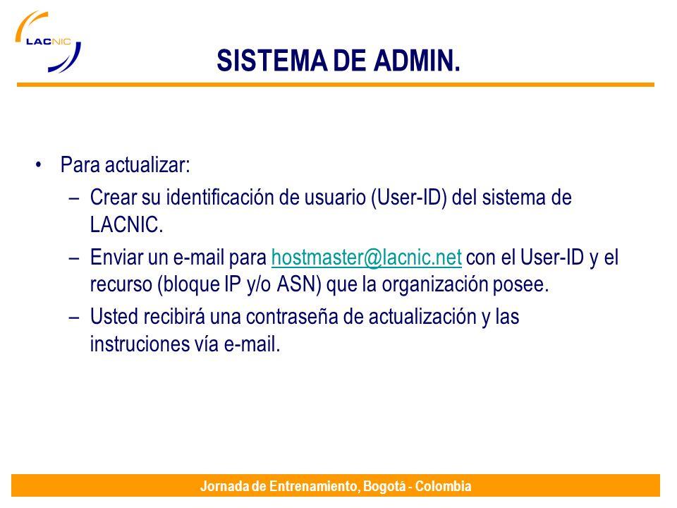 Jornada de Entrenamiento, Bogotá - Colombia SISTEMA DE ADMIN. Para actualizar: –Crear su identificación de usuario (User-ID) del sistema de LACNIC. –E