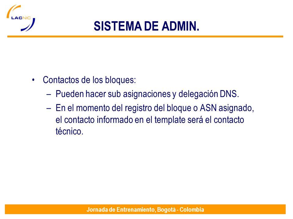 Jornada de Entrenamiento, Bogotá - Colombia SISTEMA DE ADMIN. Contactos de los bloques: –Pueden hacer sub asignaciones y delegación DNS. –En el moment