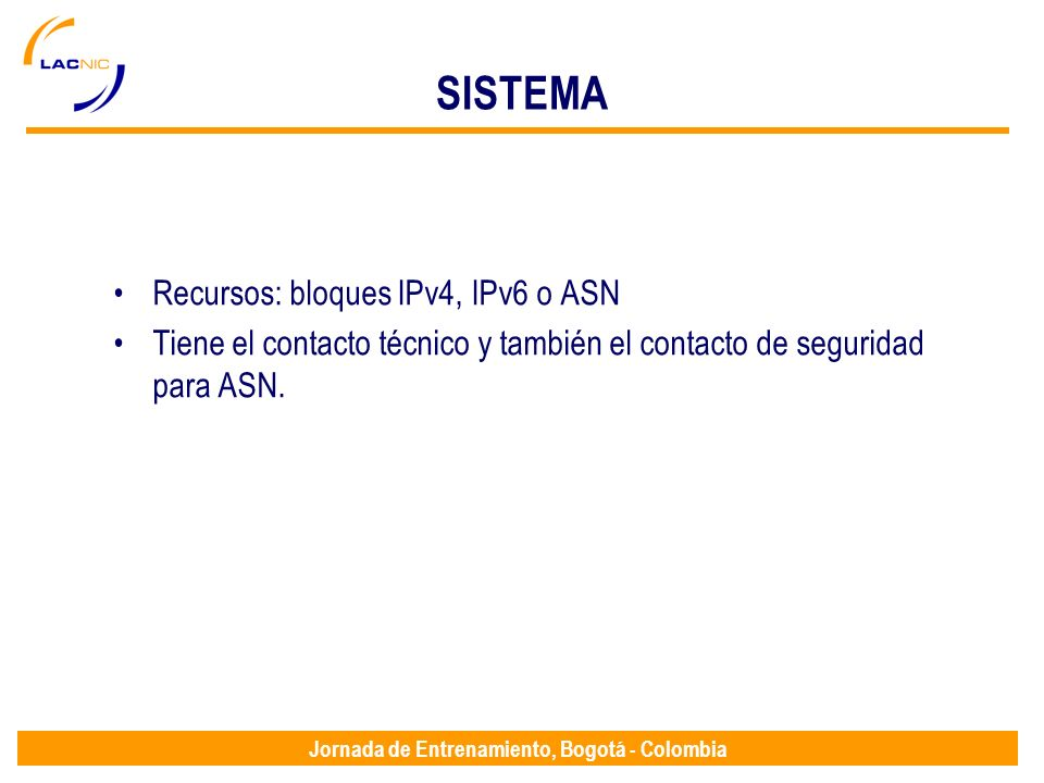 Jornada de Entrenamiento, Bogotá - Colombia SISTEMA Recursos: bloques IPv4, IPv6 o ASN Tiene el contacto técnico y también el contacto de seguridad pa