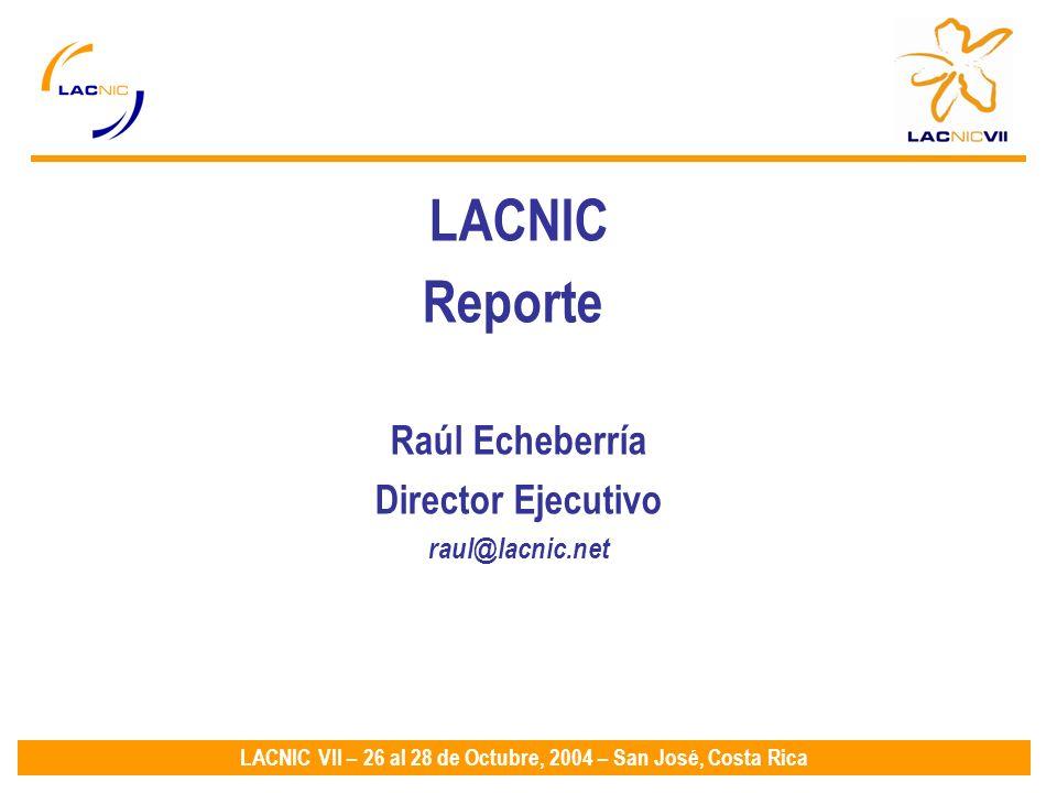 LACNIC VII – 26 al 28 de Octubre, 2004 – San José, Costa Rica LACNIC Reporte Raúl Echeberría Director Ejecutivo raul@lacnic.net