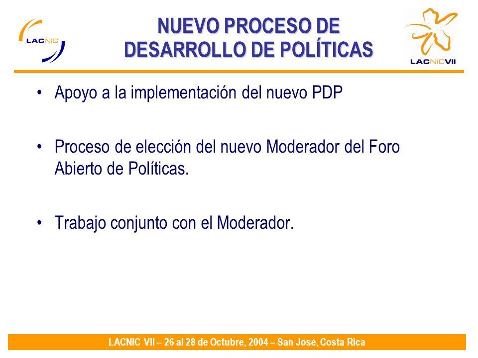 LACNIC VII – 26 al 28 de Octubre, 2004 – San José, Costa Rica NUEVO PROCESO DE DESARROLLO DE POLÍTICAS Apoyo a la implementación del nuevo PDP Proceso de elección del nuevo Moderador del Foro Abierto de Políticas.