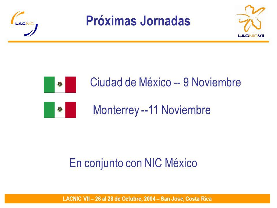 LACNIC VII – 26 al 28 de Octubre, 2004 – San José, Costa Rica Próximas Jornadas Ciudad de México -- 9 Noviembre Monterrey --11 Noviembre En conjunto con NIC México