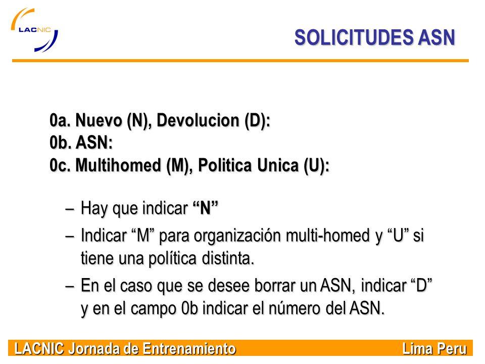 LACNIC Jornada de Entrenamiento Lima Peru SOLICITUDES ASN 0a. Nuevo (N), Devolucion (D): 0b. ASN: 0c. Multihomed (M), Politica Unica (U): –Hay que ind