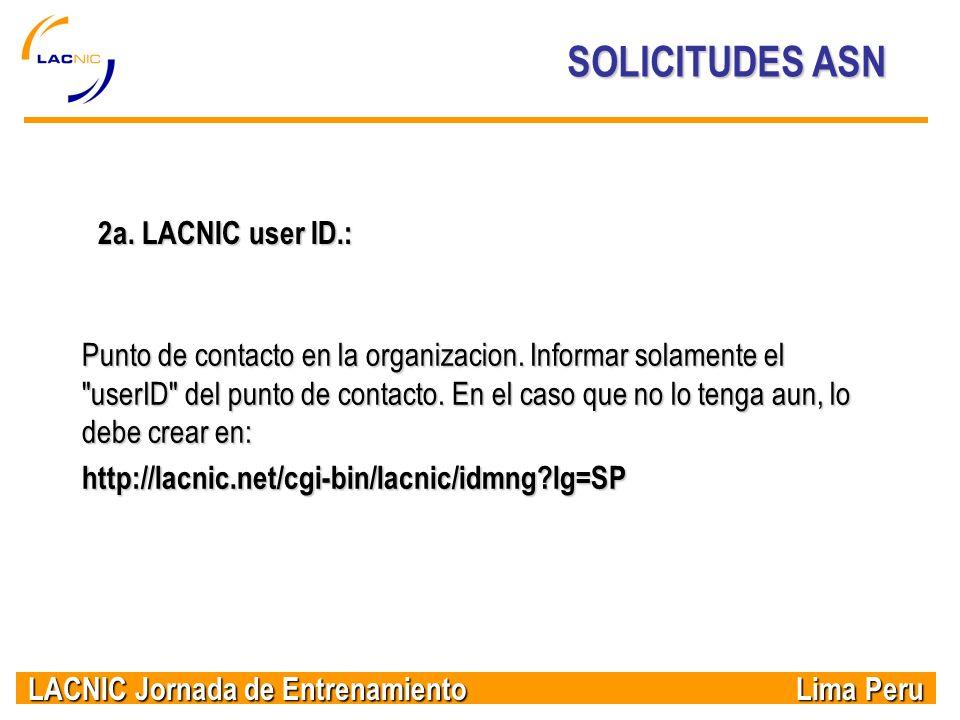 LACNIC Jornada de Entrenamiento Lima Peru SOLICITUDES ASN 2a. LACNIC user ID.: Punto de contacto en la organizacion. Informar solamente el