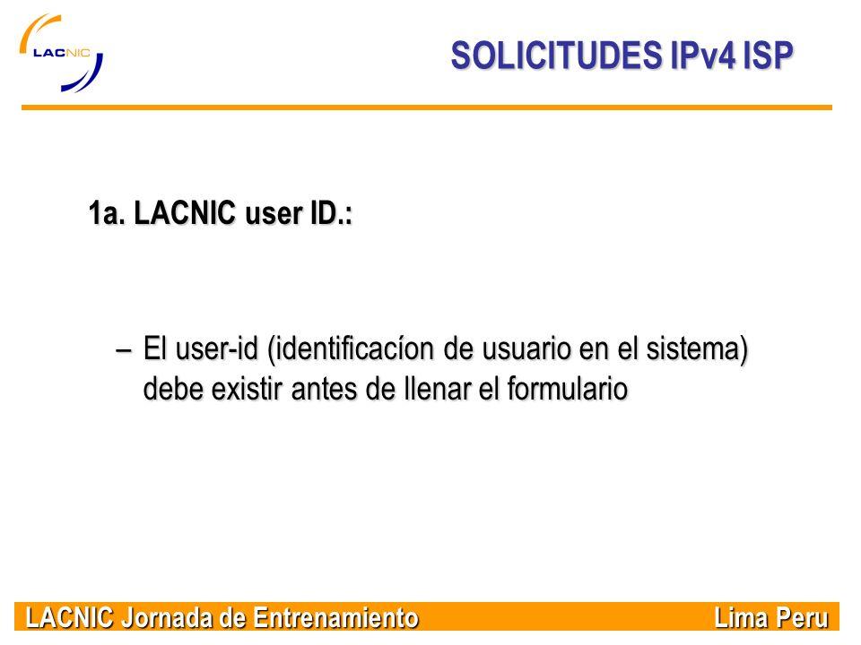 LACNIC Jornada de Entrenamiento Lima Peru SOLICITUDES IPv4 ISP 1a. LACNIC user ID.: –El user-id (identificacíon de usuario en el sistema) debe existir