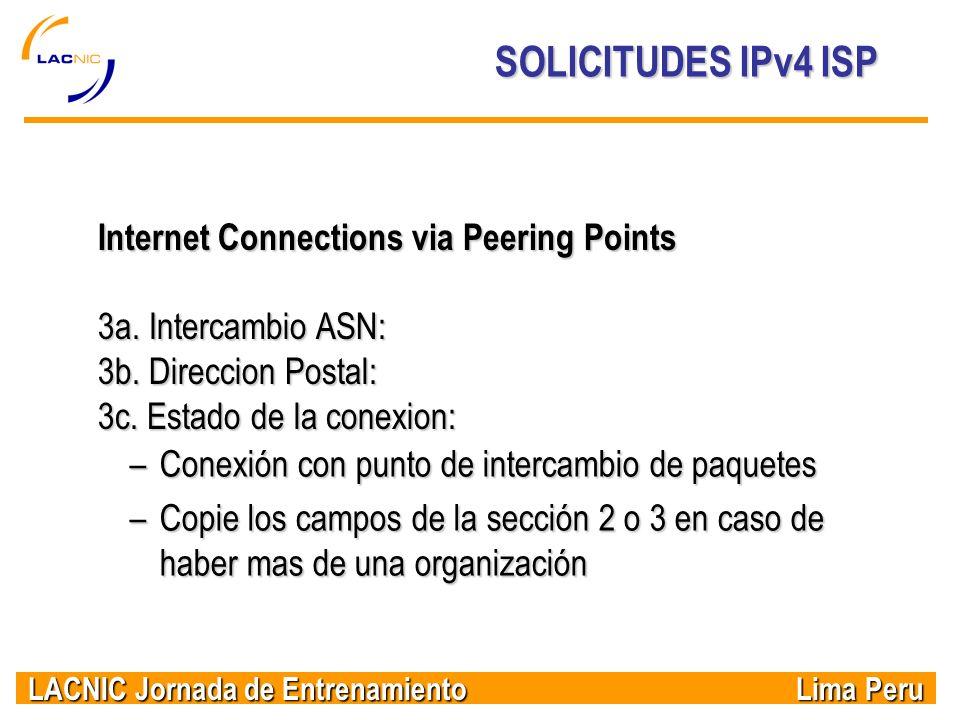 LACNIC Jornada de Entrenamiento Lima Peru SOLICITUDES IPv4 ISP Internet Connections via Peering Points 3a. Intercambio ASN: 3b. Direccion Postal: 3c.