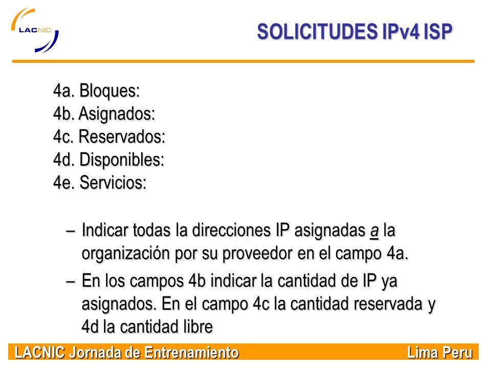 LACNIC Jornada de Entrenamiento Lima Peru SOLICITUDES IPv4 ISP 4a. Bloques: 4b. Asignados: 4c. Reservados: 4d. Disponibles: 4e. Servicios: –Indicar to