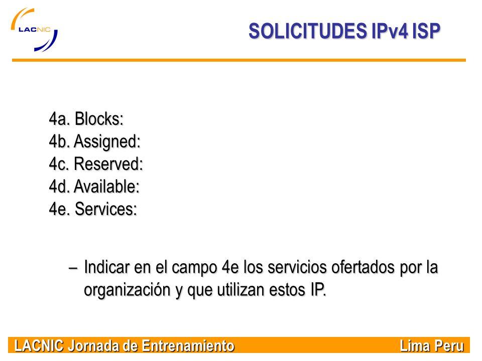 LACNIC Jornada de Entrenamiento Lima Peru SOLICITUDES IPv4 ISP 4a. Blocks: 4b. Assigned: 4c. Reserved: 4d. Available: 4e. Services: –Indicar en el cam