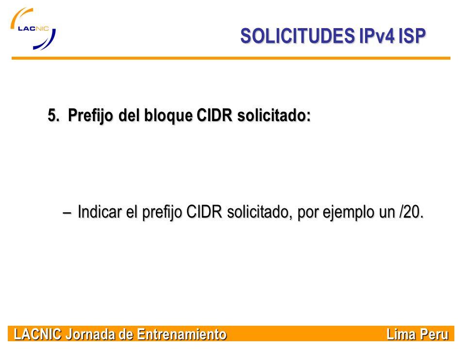 LACNIC Jornada de Entrenamiento Lima Peru SOLICITUDES IPv4 ISP 5. Prefijo del bloque CIDR solicitado: –Indicar el prefijo CIDR solicitado, por ejemplo