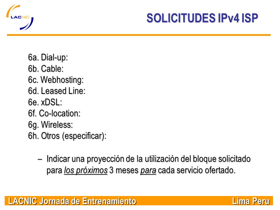 LACNIC Jornada de Entrenamiento Lima Peru SOLICITUDES IPv4 ISP 6a. Dial-up: 6b. Cable: 6c. Webhosting: 6d. Leased Line: 6e. xDSL: 6f. Co-location: 6g.