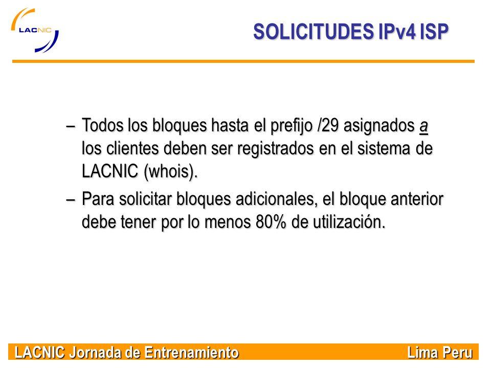 LACNIC Jornada de Entrenamiento Lima Peru SOLICITUDES IPv4 ISP –Todos los bloques hasta el prefijo /29 asignados a los clientes deben ser registrados