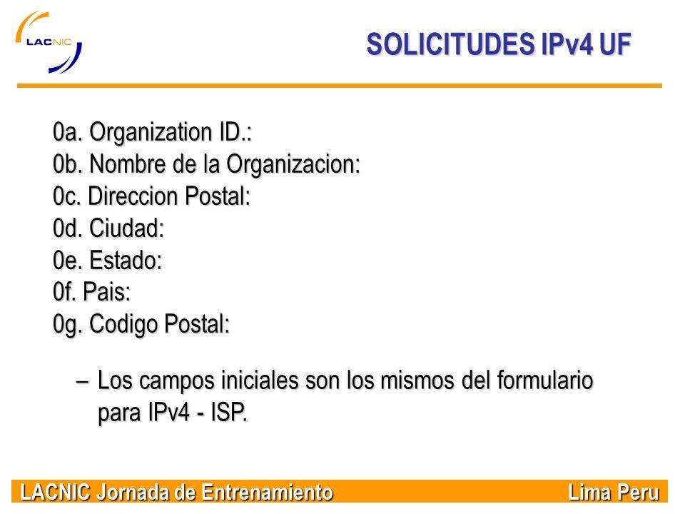 LACNIC Jornada de Entrenamiento Lima Peru SOLICITUDES IPv4 UF –Los campos iniciales son los mismos del formulario para IPv4 - ISP. 0a. Organization ID