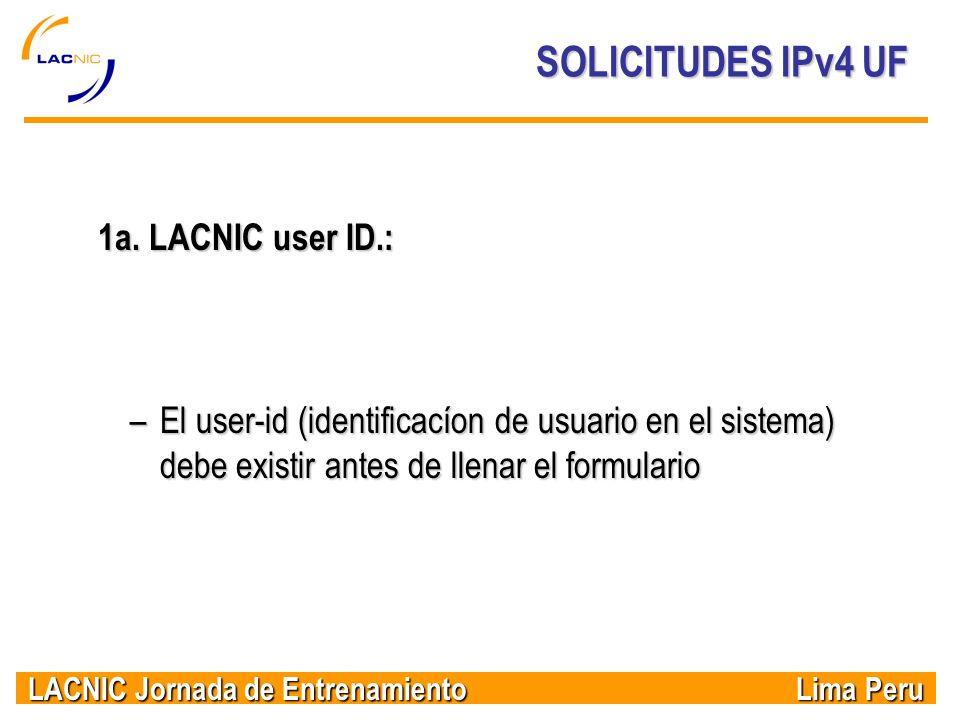 LACNIC Jornada de Entrenamiento Lima Peru SOLICITUDES IPv4 UF 1a. LACNIC user ID.: –El user-id (identificacíon de usuario en el sistema) debe existir