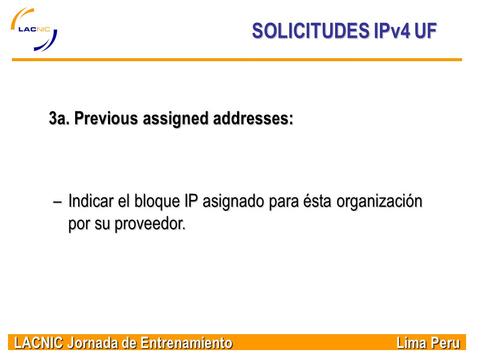 LACNIC Jornada de Entrenamiento Lima Peru SOLICITUDES IPv4 UF 3a. Previous assigned addresses: –Indicar el bloque IP asignado para ésta organización p