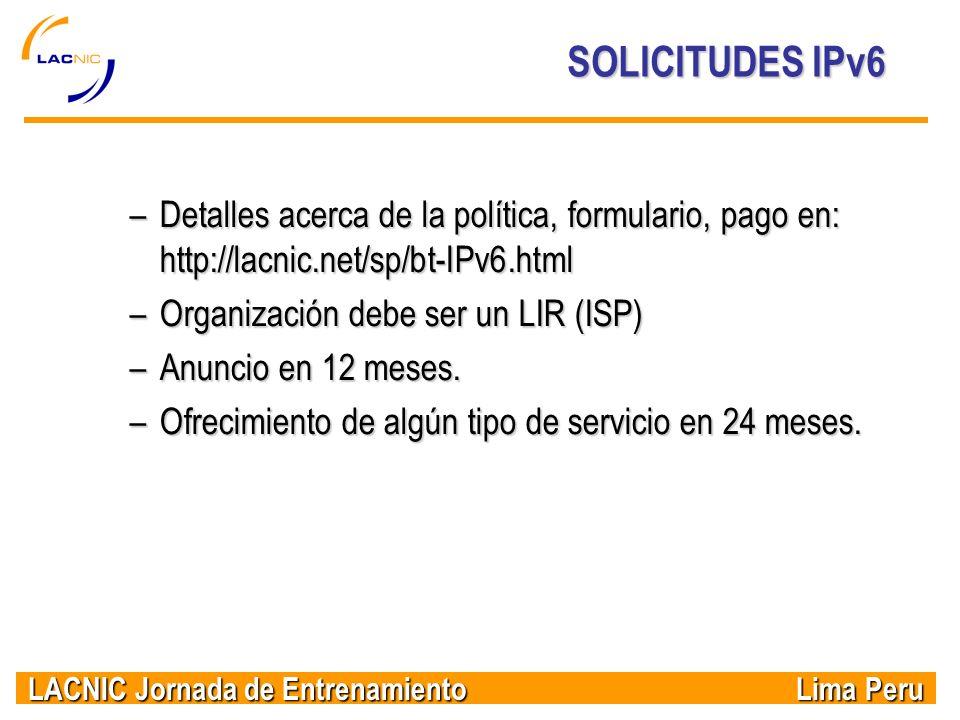 LACNIC Jornada de Entrenamiento Lima Peru SOLICITUDES IPv6 –Detalles acerca de la política, formulario, pago en: http://lacnic.net/sp/bt-IPv6.html –Or