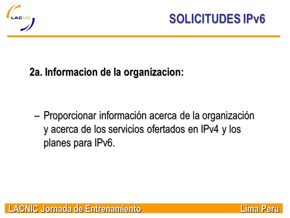 LACNIC Jornada de Entrenamiento Lima Peru SOLICITUDES IPv6 2a. Informacion de la organizacion: –Proporcionar información acerca de la organización y a