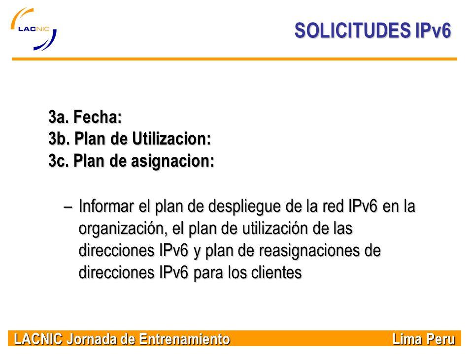 LACNIC Jornada de Entrenamiento Lima Peru SOLICITUDES IPv6 3a. Fecha: 3b. Plan de Utilizacion: 3c. Plan de asignacion: –Informar el plan de despliegue