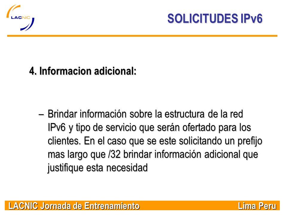 LACNIC Jornada de Entrenamiento Lima Peru SOLICITUDES IPv6 4. Informacion adicional: –Brindar información sobre la estructura de la red IPv6 y tipo de