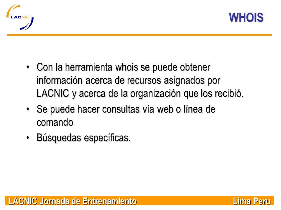 LACNIC Jornada de Entrenamiento Lima Peru WHOIS Con la herramienta whois se puede obtener información acerca de recursos asignados por LACNIC y acerca