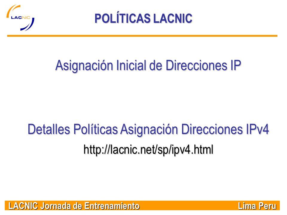 LACNIC Jornada de Entrenamiento Lima Peru POLÍTICAS LACNIC Asignación Inicial de Direcciones IP Detalles Políticas Asignación Direcciones IPv4 http://