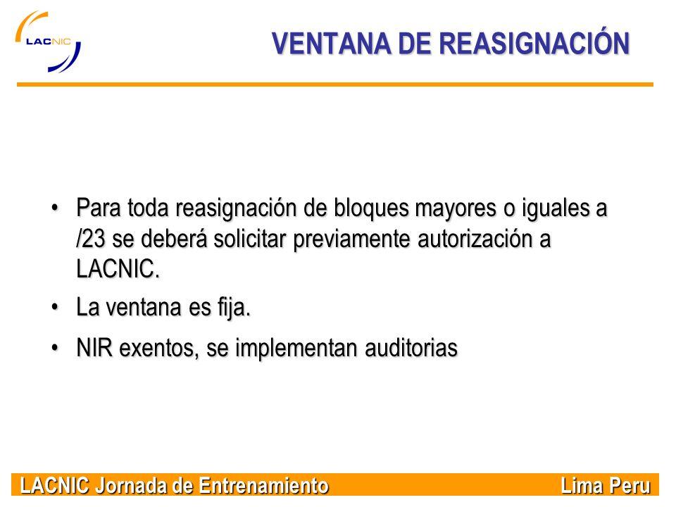 LACNIC Jornada de Entrenamiento Lima Peru VENTANA DE REASIGNACIÓN Para toda reasignación de bloques mayores o iguales a /23 se deberá solicitar previa