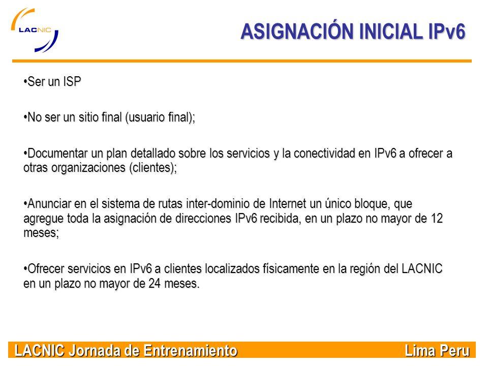 LACNIC Jornada de Entrenamiento Lima Peru ASIGNACIÓN INICIAL IPv6 Ser un ISPSer un ISP No ser un sitio final (usuario final);No ser un sitio final (us