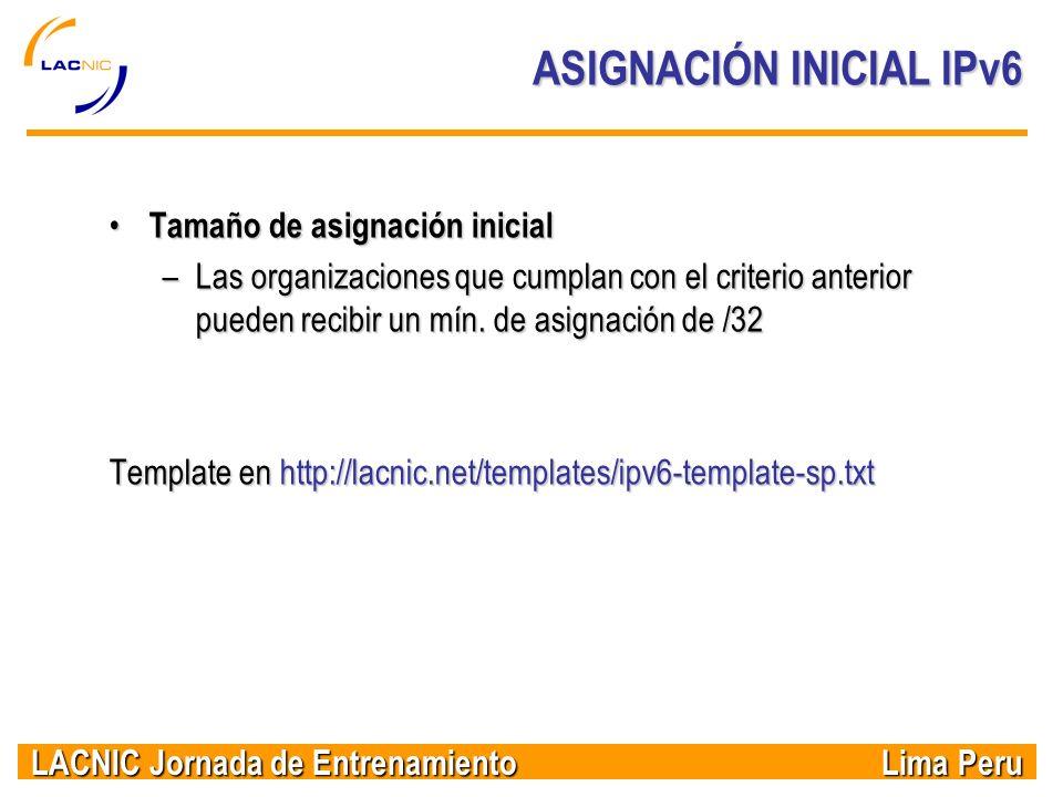 LACNIC Jornada de Entrenamiento Lima Peru ASIGNACIÓN INICIAL IPv6 Tamaño de asignación inicial Tamaño de asignación inicial –Las organizaciones que cu