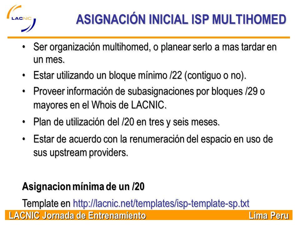 LACNIC Jornada de Entrenamiento Lima Peru ASIGNACIÓN INICIAL ISP MULTIHOMED Ser organización multihomed, o planear serlo a mas tardar en un mes.Ser or