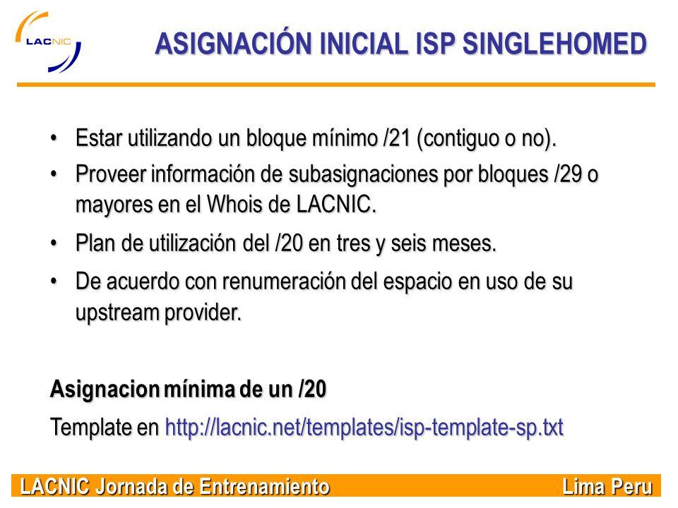 LACNIC Jornada de Entrenamiento Lima Peru ASIGNACIÓN INICIAL ISP SINGLEHOMED Estar utilizando un bloque mínimo /21 (contiguo o no).Estar utilizando un