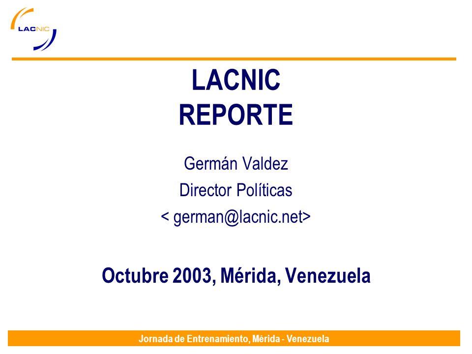 Jornada de Entrenamiento, Mérida - Venezuela LACNIC REPORTE Germán Valdez Director Políticas Octubre 2003, Mérida, Venezuela